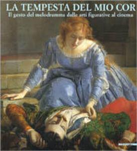 Libro La tempesta del mio cor. Il gesto del melodramma dalle arti figurative al cinema. Catalogo della mostra (Parma, 6 maggio-29 luglio 2001)