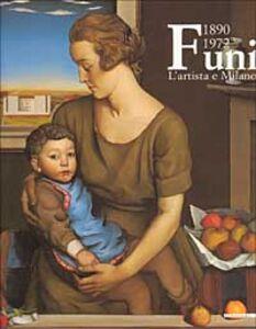 Libro Achille Funi 1890-1972. L'artista e Milano. Catalogo della mostra (Milano, 2001-2002)