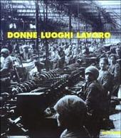 Donne luoghi lavoro. Immagini del lavoro femminile a Piacenza nel Novecento
