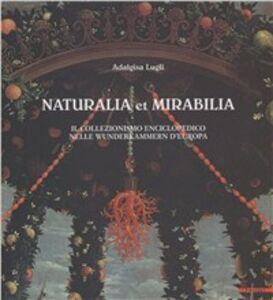 Libro Naturalia et mirabilia. Il naturalismo enciclopedico nelle Wunderkammern d'Europa Adalgisa Lugli , Martina Mazzotta , Roland Recht