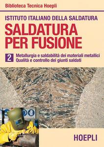 Saldatura per fusione. Vol. 2: Metallurgia esaldabilità dei materiali metallici. Qualità e controllo dei giunti saldati.