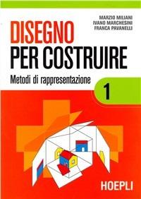 Disegno per costruire. Per le Scuole superiori. Vol. 1: Metodi di rappresentazione. - Miliani Marzio Marchesini Ivano Pavanelli Franca - wuz.it