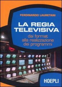 Libro La regia televisiva. Dai format alla realizzazione dei programmi Ferdinando Lauretani