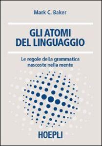 Libro Gli atomi del linguaggio. Le regole della grammatica nascoste nella mente Marc C. Baker