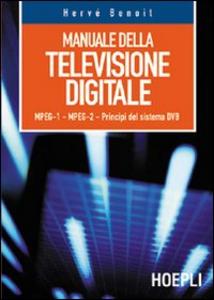 Libro Manuale della televisione digitale. MPEG-1, MPEG-2, principi del sistema DVB Hervé Benoit