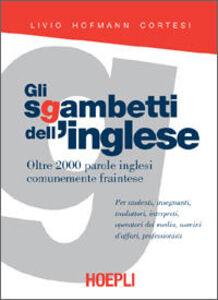 Foto Cover di Gli sgambetti dell'inglese. Oltre 2000 parole inglesi comunemente fraintese, Libro di Livio Hofmann Cortesi, edito da Hoepli