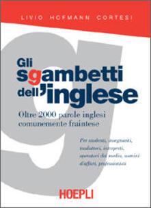 Gli sgambetti dell'inglese. Oltre 2000 parole inglesi comunemente fraintese - Livio Hofmann Cortesi - copertina