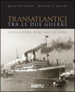 Libro Transatlantici tra le due guerre. L'epoca d'oro delle navi di linea Maurizio Eliseo , William H. Miller