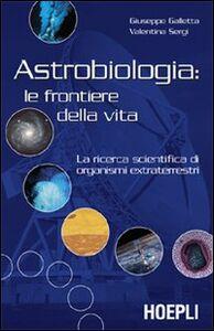 Libro Astrobiologia: le frontiere della vita. La ricerca scientifica di organismi extraterrestri Giuseppe Galletta , Valentina Sergi