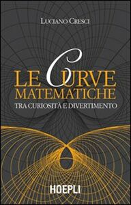 Foto Cover di Le curve matematiche. Tra curiosità e divertimento, Libro di Luciano Cresci, edito da Hoepli