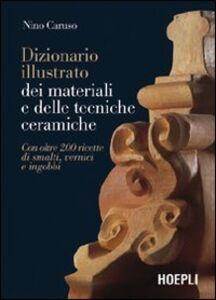 Libro Dizionario illustrato dei materiali e delle tecniche ceramiche. Con oltre 200 ricette di smalti, vernici e ingobbi Nino Caruso