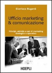 Libro Ufficio marketing & comunicazione. Principi, attività e casi di marketing strategico e operativo Gianluca Buganè