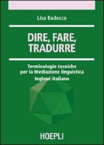 Libro Dire, fare, tradurre. Terminologie tecniche per la mediazione linguistica. Inglese-italiano Lisa Badocco