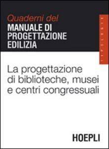 La progettazione di biblioteche, musei e centri congressuali. Quaderni del manuale di progettazione edilizia