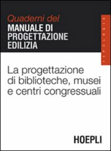 Libro La progettazione di biblioteche, musei e centri congressuali. Quaderni del manuale di progettazione edilizia