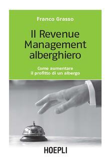 Il revenue management alberghiero. Come aumentare il profitto di un albergo - Franco Grasso - copertina