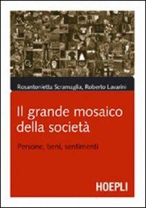 Libro Il grande mosaico della società. Persone, beni, sentimenti Rosantonietta Scramaglia , Roberto Lavarini