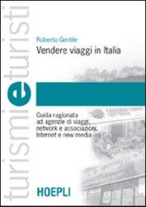 Foto Cover di Vendere viaggi in Italia. Guida ragionata ad agenzie di viaggi, network e associazioni, Internet e new media, Libro di Roberto Gentile, edito da Hoepli