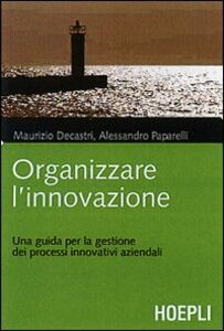 Foto Cover di Organizzare l'innovazione. Guida per la gestione dei processi innovativi aziendali, Libro di Maurizio Decastri,Alessandro Paparelli, edito da Hoepli