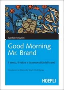 Libro Good morning Mr. Brand. Il senso, il valore e la personalità del brand Mirko Nesurini