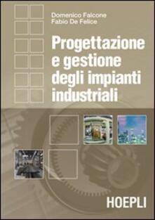 Progettazione e gestione degli impianti industriali - Domenico Falcone,Fabio De Felice - copertina