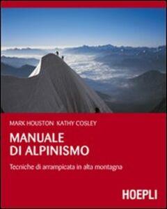 Foto Cover di Manuale di alpinismo. Tecniche di arrampicata in alta montagna, Libro di Mark Houston,Kathy Cosley, edito da Hoepli