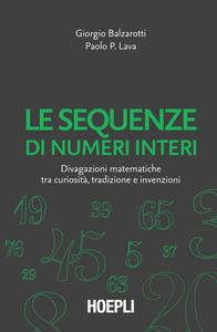 Libro Le sequenze di numeri interi. Divagazioni matematiche tra curiosità, tradizione e invenzioni Giorgio Balzarotti , Paolo P. Lava