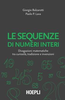 Le sequenze di numeri interi. Divagazioni matematiche tra curiosità, tradizione e invenzioni - Giorgio Balzarotti,Paolo P. Lava - copertina