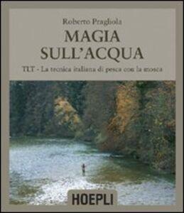 Foto Cover di Magie sull'acqua. TLT-La tecnica italiana di pesca a mosca, Libro di Roberto Pragliola, edito da Hoepli