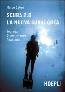 Libro Scuba 2.0. La nuova subacquea. Tecnica, divertimento, passione Marco Daturi