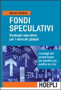 Libro Fondi speculativi: strategie operative per i mercati globali. I consigli dei grandi Trader per gestire con profitto le crisi finanziarie Steven Drobny