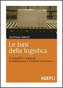 Foto Cover di Le basi della logistica. Il magazzino, i trasporti, la distribuzione e il sistema informativo, Libro di Gianfranco Balestri, edito da Hoepli