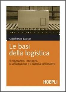 Le basi della logistica. Il magazzino, i trasporti, la distribuzione e il sistema informativo - Gianfranco Balestri - copertina