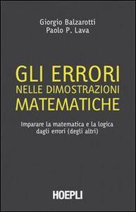 Libro Gli errori nelle dimostrazioni matematiche. Imparare la matematica e la logica dagli errori (degli altri) Giorgio Balzarotti , Paolo P. Lava