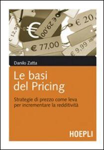 Libro Le basi del pricing. Strategie di prezzo come leva per incrementare la redditività Danilo Zatta