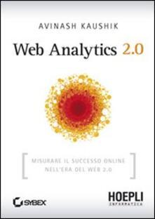 Web Analytics 2.0. Misurare il successo online nell'era del web 2.0 - Avinash Kaushik - copertina