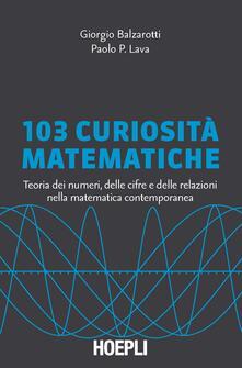 103 curiosità matematiche. Teoria dei numeri, delle cifre e delle relazioni nella matematica contemporanea - Giorgio Balzarotti,Paolo P. Lava - copertina