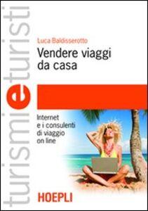 Libro Vendere viaggi da casa. Internet e i consulenti di viaggio on line Luca Baldisserotto