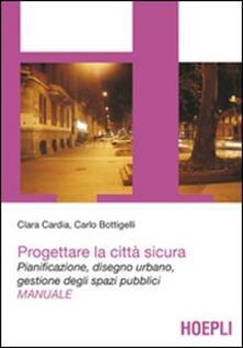 Progettare la città sicura. Pianificazione, disegno urbano, gestione degli spazi pubblici - Clara Cardia,Carlo Bottigelli - copertina