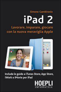 Foto Cover di IPad 2. Lavorare, imparare, giocare con la nuova meraviglia di Apple, Libro di Simone Gambirasio, edito da Hoepli