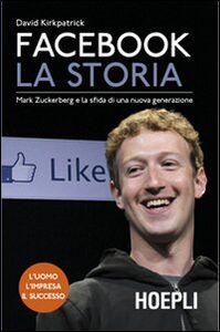 Libro Facebook. La storia. Mark Zuckerberg e la sfida di una nuova generazione David Kirkpatrick