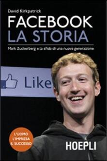 Facebook. La storia. Mark Zuckerberg e la sfida di una nuova generazione - David Kirkpatrick - copertina
