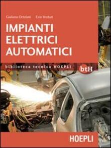 Impianti elettrici automatici. Schemi e apparecchi nell'automazione industriale - Giuliano Ortolani,Ezio Venturi - copertina