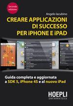 Creare applicazioni di successo per iPhone e iPad. Guida completa e aggiornata a SDK 5, iPhone 4S e al nuovo iPad