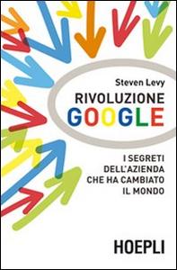 Libro Rivoluzione Google. I segreti dell'azienda che ha cambiato il mondo Steven Levy