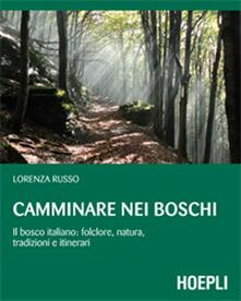 Camminare nei boschi. Il bosco italiano: folclore, natura, tradizioni e itinerari - Lorenza Russo - copertina