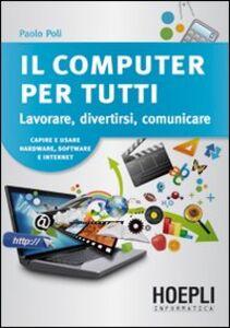Libro Il computer per tutti. Lavorare, divertirsi, comunicare Paolo Poli
