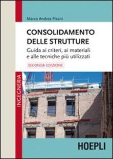 Consolidamento delle strutture. Guida ai criteri, ai materiali e alle tecniche più utilizzati - Marco Andrea Pisani - copertina
