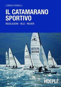 Foto Cover di Il catamarano sportivo. Regolazioni, vele, regata, Libro di Lorenzo Rondelli, edito da Hoepli