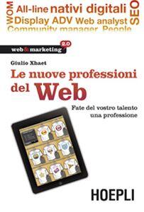 Libro Le nuove professioni del web. Fate del vostro talento una professione Giulio Xhaet